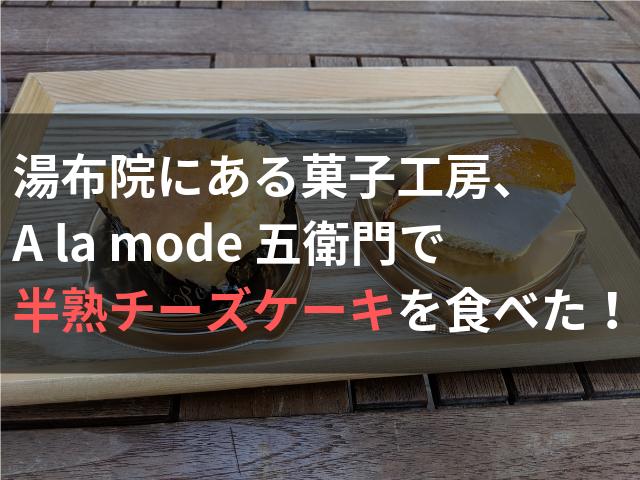 湯布院にある菓子工房、A la mode 五衛門で半熟チーズケーキを食べた!