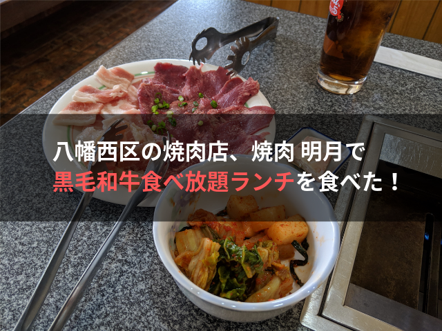 八幡西区の焼肉店、焼肉 明月で黒毛和牛食べ放題ランチを食べた!