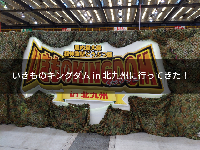 いきものキングダム in 北九州に行ってきた!